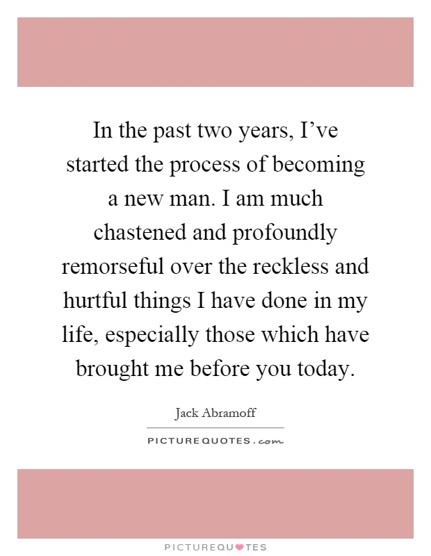 In the past two years, I've started the process of becoming a new man. I am much chastened and profoundly remorseful over the reckless and hurtful things I have done in my life, especially those which have brought me before you today Picture Quote #1