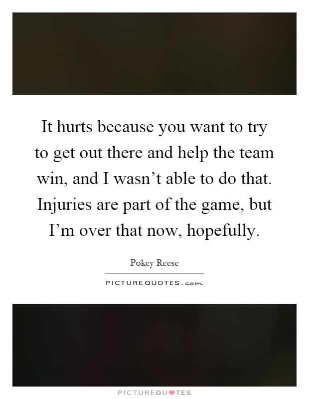 It hurts because you want to try to get out there and help the team win, and I wasn't able to do that. Injuries are part of the game, but I'm over that now, hopefully Picture Quote #1