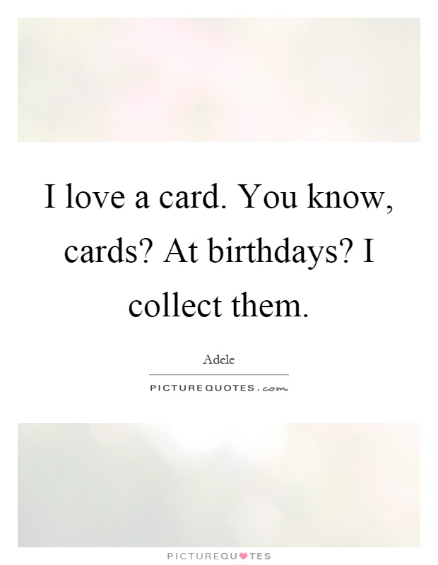 I love a card. You know, cards? At birthdays? I collect them Picture Quote #1