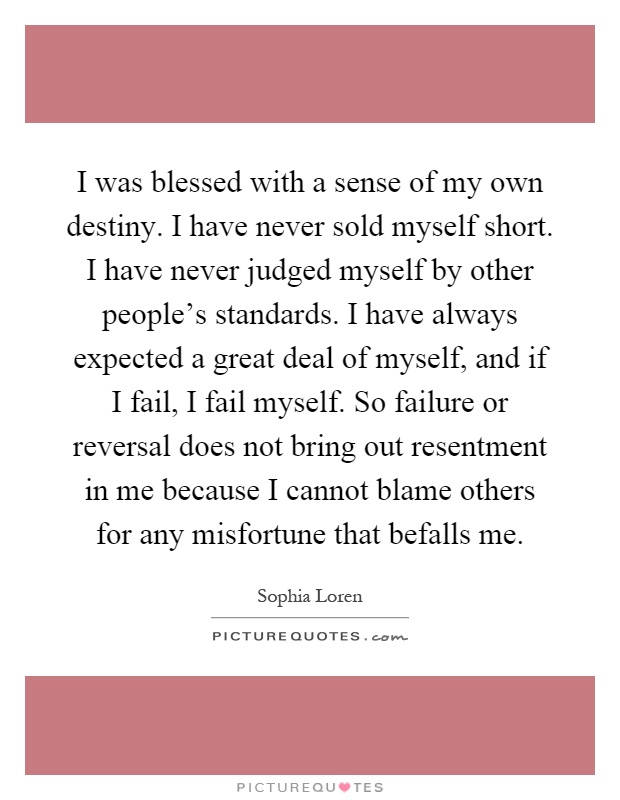 I was blessed with a sense of my own destiny. I have never sold myself short. I have never judged myself by other people's standards. I have always expected a great deal of myself, and if I fail, I fail myself. So failure or reversal does not bring out resentment in me because I cannot blame others for any misfortune that befalls me Picture Quote #1
