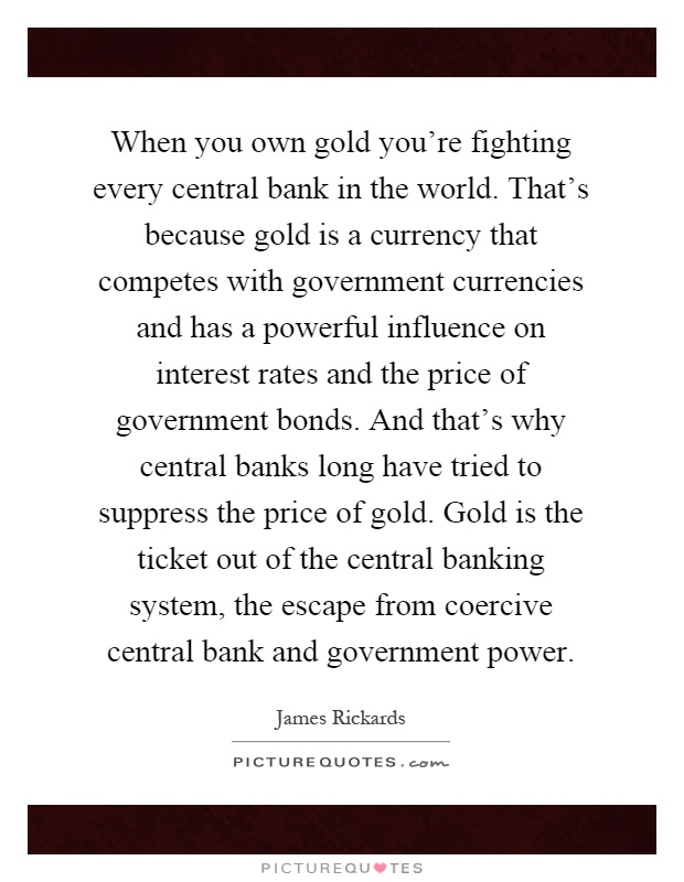 When you own gold you're fighting every central bank in the world. That's because gold is a currency that competes with government currencies and has a powerful influence on interest rates and the price of government bonds. And that's why central banks long have tried to suppress the price of gold. Gold is the ticket out of the central banking system, the escape from coercive central bank and government power Picture Quote #1