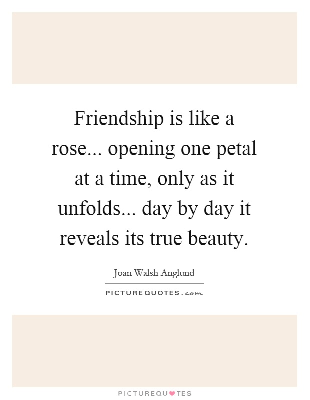 Friendship is like a rose... opening one petal at a time, only as it unfolds... day by day it reveals its true beauty Picture Quote #1