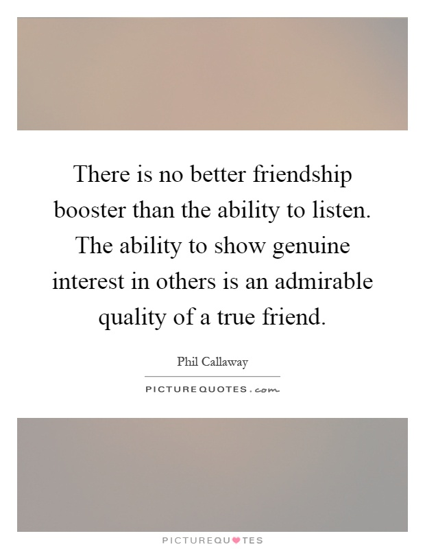 There is no better friendship booster than the ability to listen. The ability to show genuine interest in others is an admirable quality of a true friend Picture Quote #1