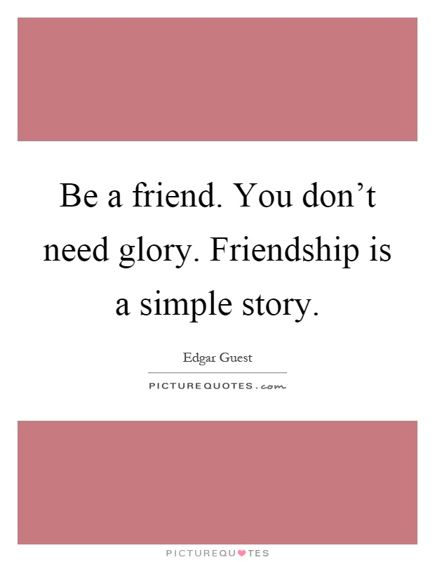 Simple Quotes About Friendship Inspiration Be A Friendyou Don't Need Gloryfriendship Is A Simple Story