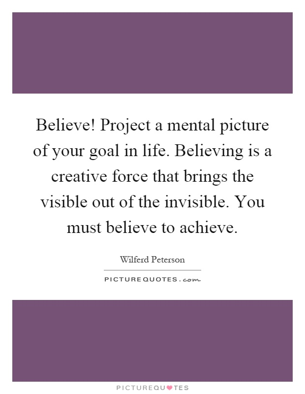 Believe! Project a mental picture of your goal in life. Believing is a creative force that brings the visible out of the invisible. You must believe to achieve Picture Quote #1