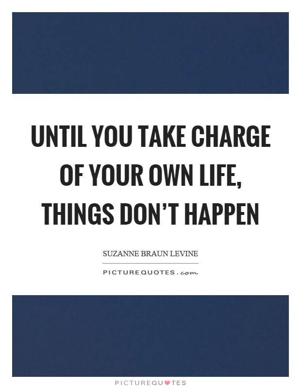 Until you take charge of your own life, things don't happen Picture Quote #1