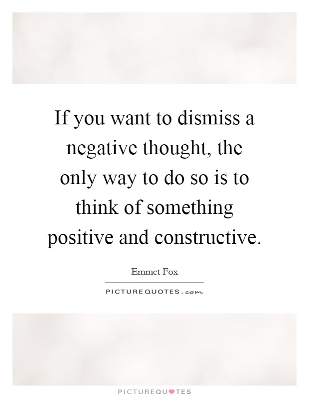 If you want to dismiss a negative thought, the only way to do so is to think of something positive and constructive Picture Quote #1