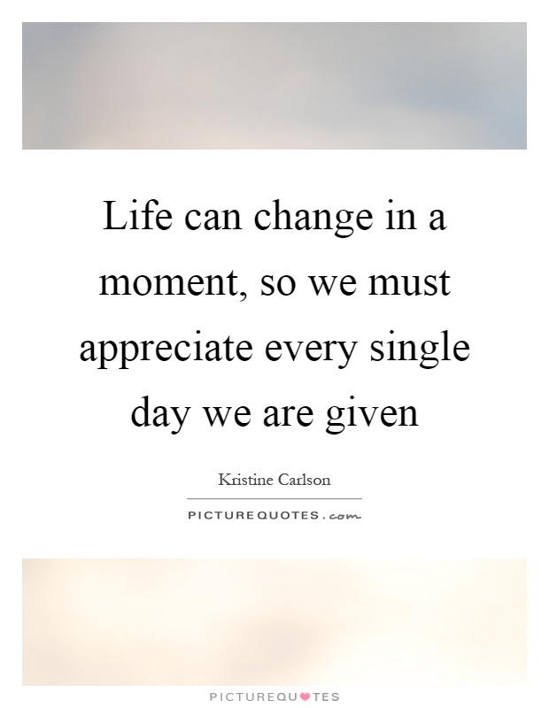 Life can change in a moment, so we must appreciate every single day we are given Picture Quote #1