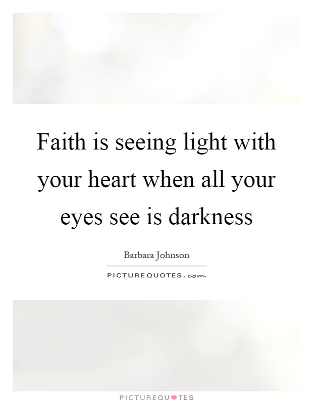 Faith is seeing light with your heart when all your eyes see is darkness Picture Quote #1