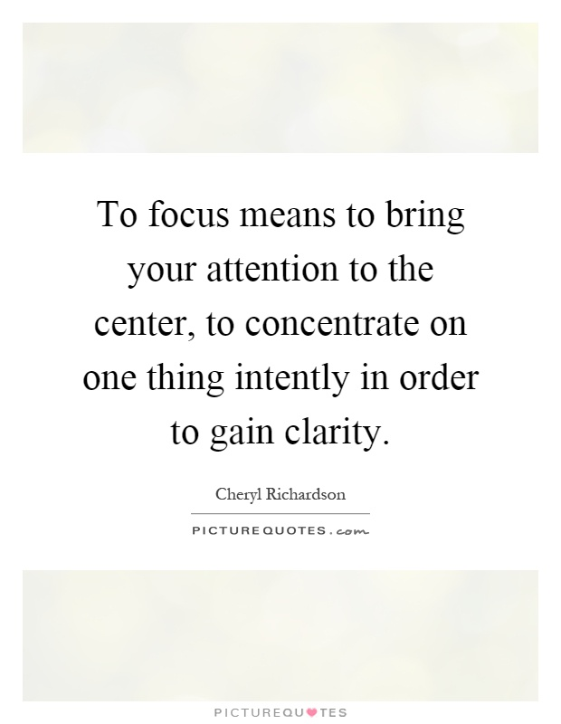 To focus means to bring your attention to the center, to concentrate on one thing intently in order to gain clarity Picture Quote #1