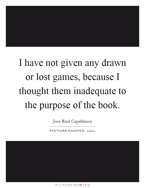 I have not given any drawn or lost games, because I thought them inadequate to the purpose of the book Picture Quote #1