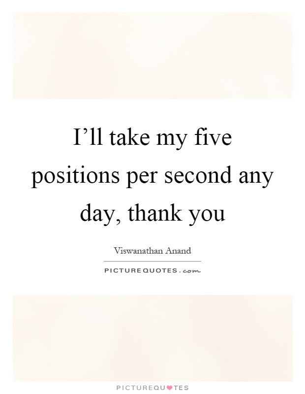 I'll take my five positions per second any day, thank you Picture Quote #1