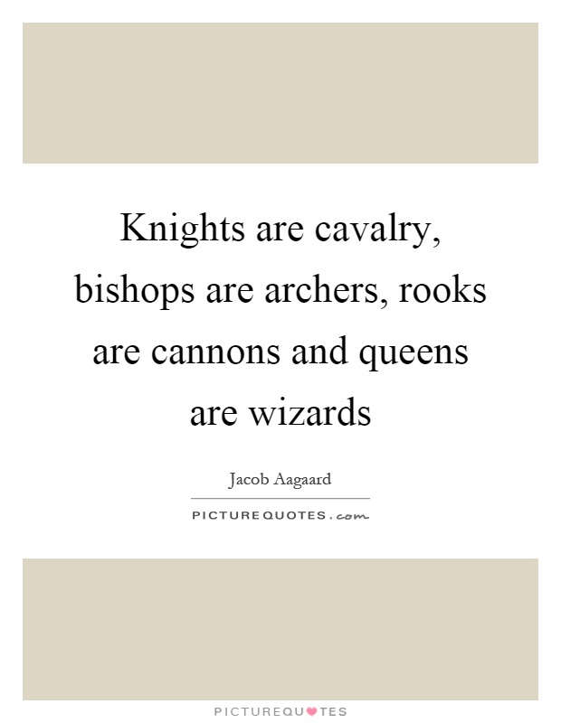Knights are cavalry, bishops are archers, rooks are cannons and queens are wizards Picture Quote #1