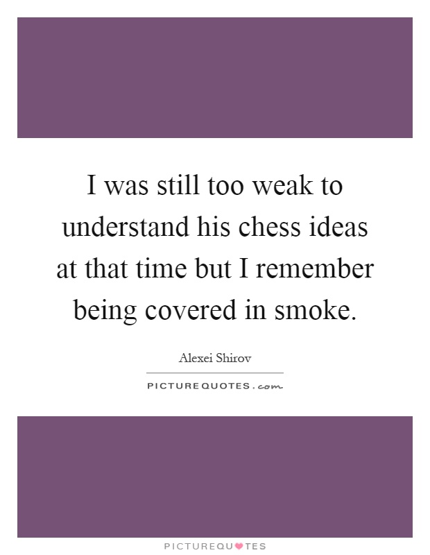 I was still too weak to understand his chess ideas at that time but I remember being covered in smoke Picture Quote #1