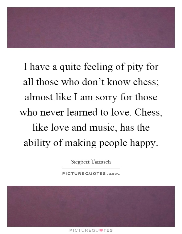 I have a quite feeling of pity for all those who don't know chess; almost like I am sorry for those who never learned to love. Chess, like love and music, has the ability of making people happy Picture Quote #1