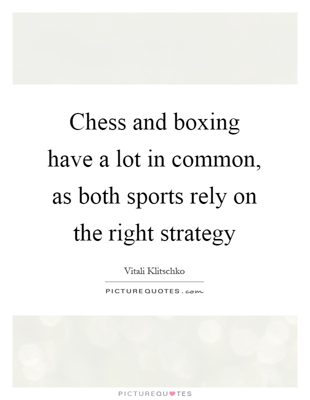 Chess and boxing have a lot in common, as both sports rely on the right strategy Picture Quote #1