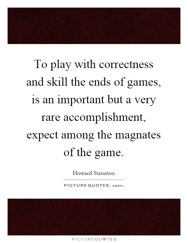 To play with correctness and skill the ends of games, is an important but a very rare accomplishment, expect among the magnates of the game Picture Quote #1