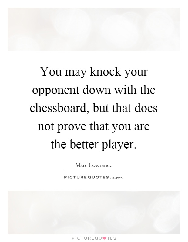 You may knock your opponent down with the chessboard, but that does not prove that you are the better player Picture Quote #1
