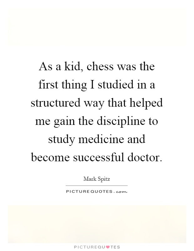 As a kid, chess was the first thing I studied in a structured way that helped me gain the discipline to study medicine and become successful doctor Picture Quote #1