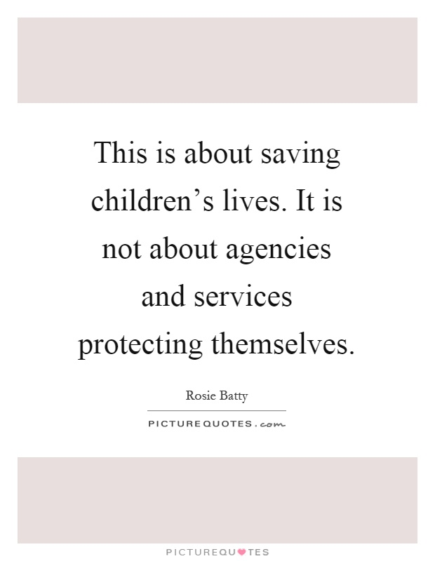 This is about saving children's lives. It is not about agencies and services protecting themselves Picture Quote #1