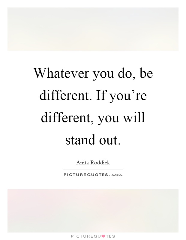 Whatever you do, be different. If you're different, you will stand out Picture Quote #1