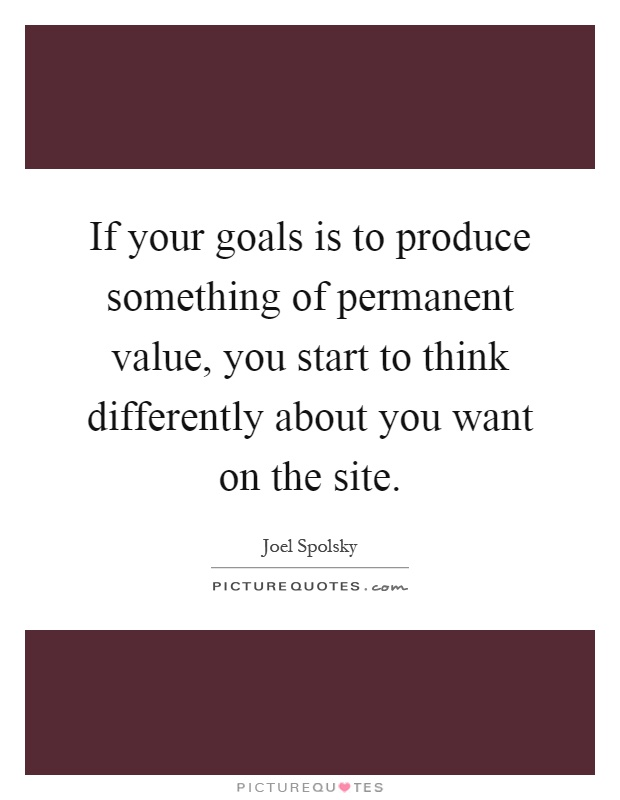 If your goals is to produce something of permanent value, you start to think differently about you want on the site Picture Quote #1