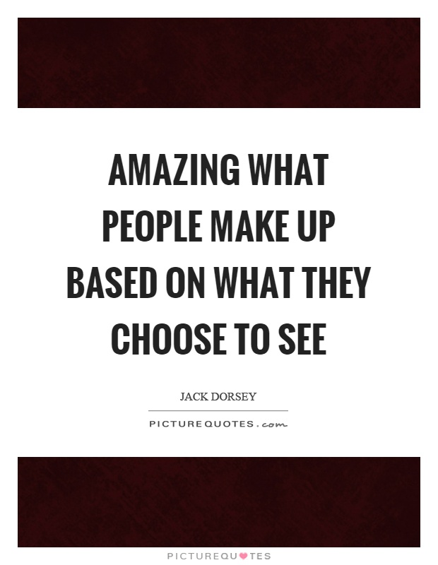Amazing what people make up based on what they choose to see Picture Quote #1