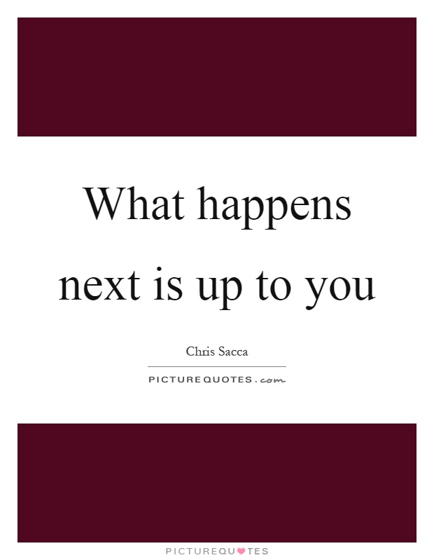 What happens next is up to you Picture Quote #1
