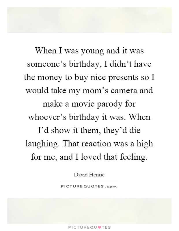 When I was young and it was someone's birthday, I didn't have the money to buy nice presents so I would take my mom's camera and make a movie parody for whoever's birthday it was. When I'd show it them, they'd die laughing. That reaction was a high for me, and I loved that feeling Picture Quote #1