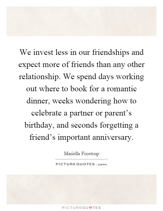 We invest less in our friendships and expect more of friends than any other relationship. We spend days working out where to book for a romantic dinner, weeks wondering how to celebrate a partner or parent's birthday, and seconds forgetting a friend's important anniversary Picture Quote #1