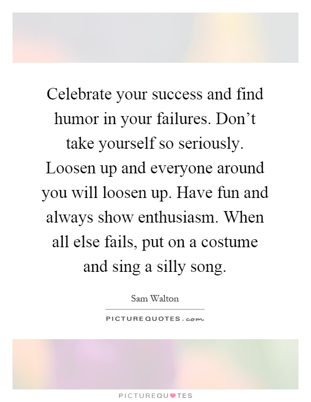Celebrate your success and find humor in your failures. Don't take yourself so seriously. Loosen up and everyone around you will loosen up. Have fun and always show enthusiasm. When all else fails, put on a costume and sing a silly song Picture Quote #1