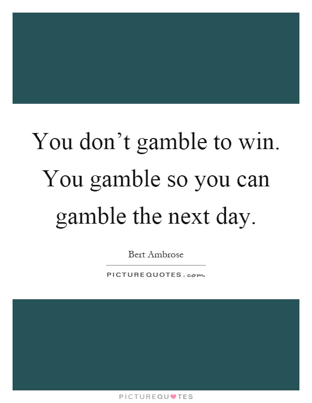 You don't gamble to win. You gamble so you can gamble the next day Picture Quote #1