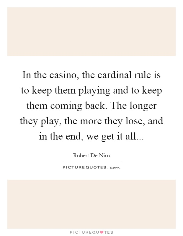 In the casino, the cardinal rule is to keep them playing and to keep them coming back. The longer they play, the more they lose, and in the end, we get it all Picture Quote #1