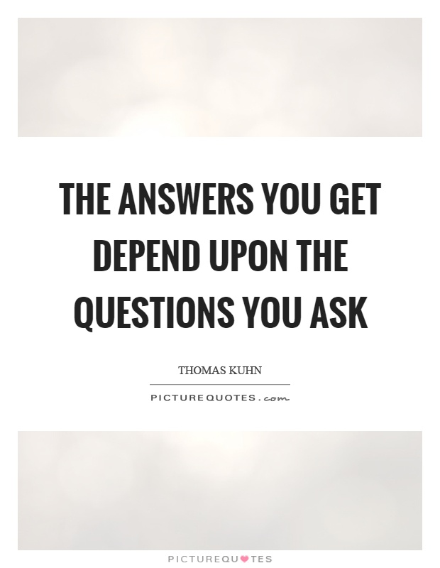 The answers you get depend upon the questions you ask Picture Quote #1
