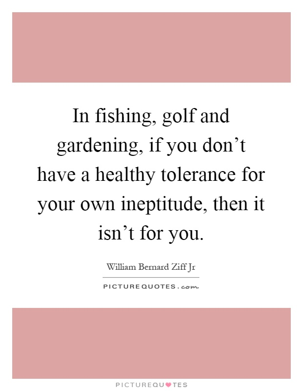 In fishing, golf and gardening, if you don't have a healthy tolerance for your own ineptitude, then it isn't for you Picture Quote #1