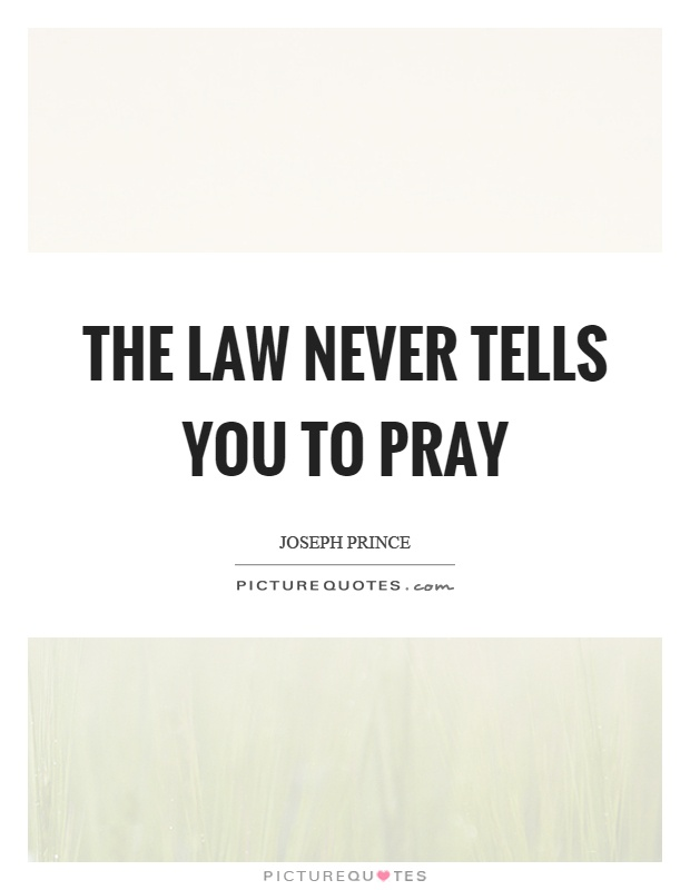 The law never tells you to pray Picture Quote #1
