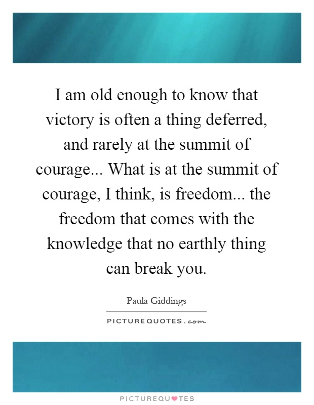 I am old enough to know that victory is often a thing deferred, and rarely at the summit of courage... What is at the summit of courage, I think, is freedom... the freedom that comes with the knowledge that no earthly thing can break you Picture Quote #1