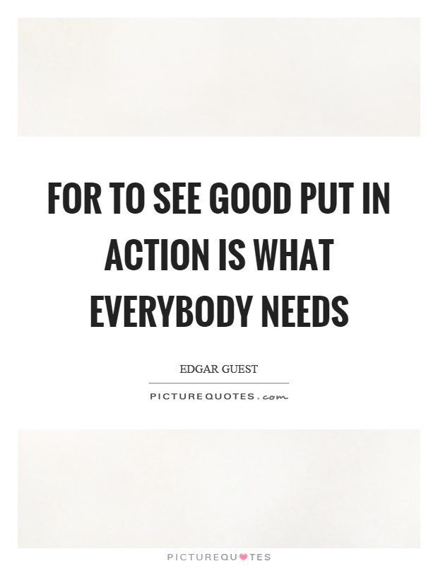 For to see good put in action is what everybody needs Picture Quote #1