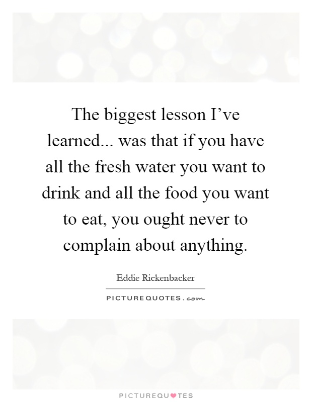 The biggest lesson I've learned... was that if you have all the fresh water you want to drink and all the food you want to eat, you ought never to complain about anything Picture Quote #1