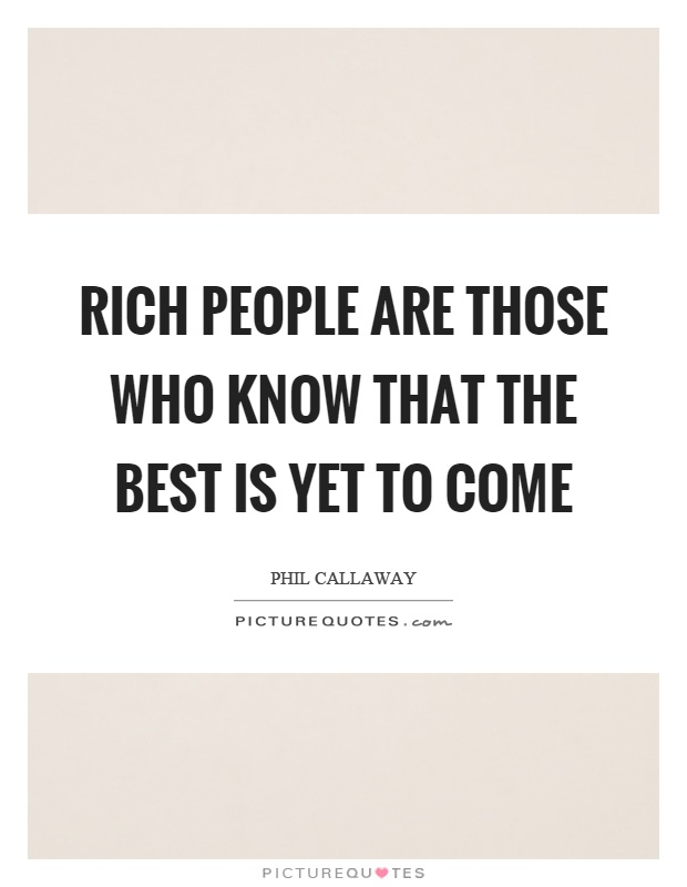 Rich people are those who know that the best is yet to come Picture Quote #1