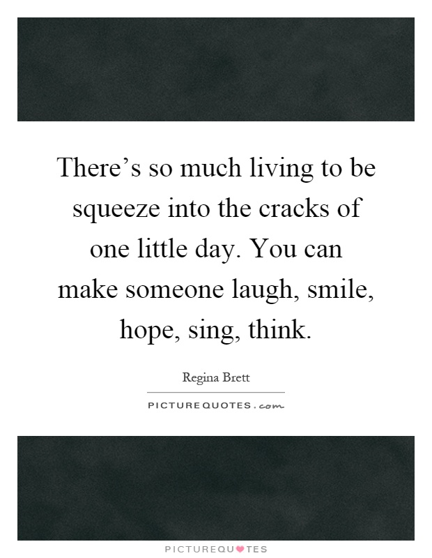 There's so much living to be squeeze into the cracks of one little day. You can make someone laugh, smile, hope, sing, think Picture Quote #1