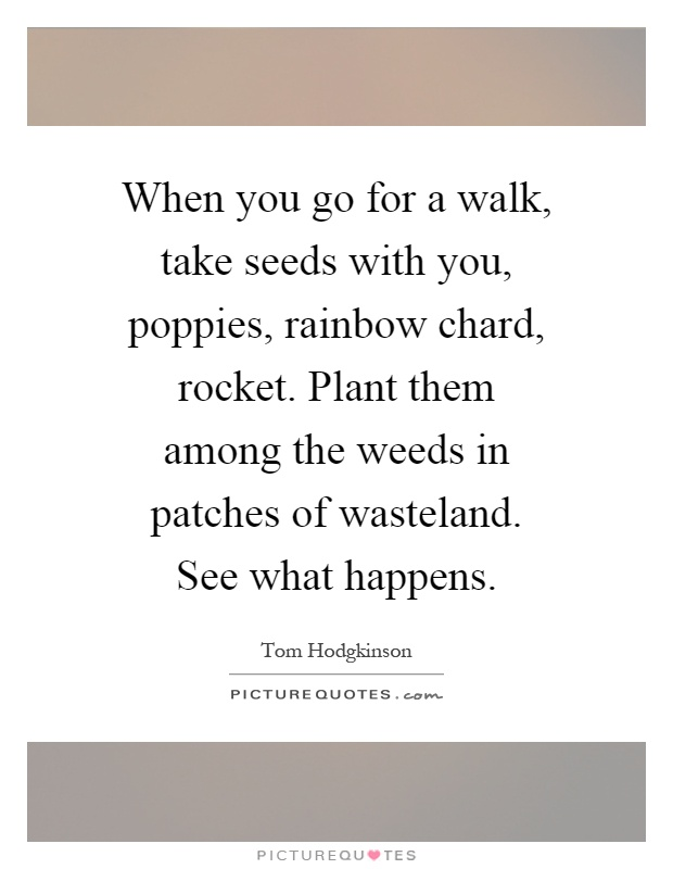 When you go for a walk, take seeds with you, poppies, rainbow chard, rocket. Plant them among the weeds in patches of wasteland. See what happens Picture Quote #1