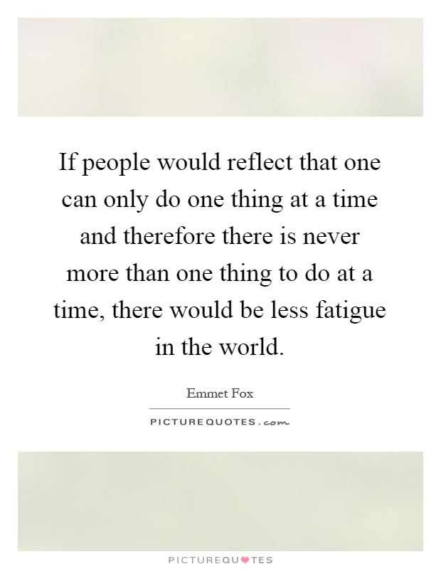 If people would reflect that one can only do one thing at a time and therefore there is never more than one thing to do at a time, there would be less fatigue in the world Picture Quote #1