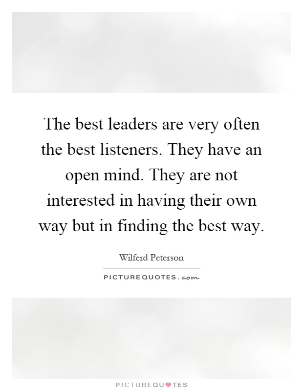 The best leaders are very often the best listeners. They have an open mind. They are not interested in having their own way but in finding the best way Picture Quote #1