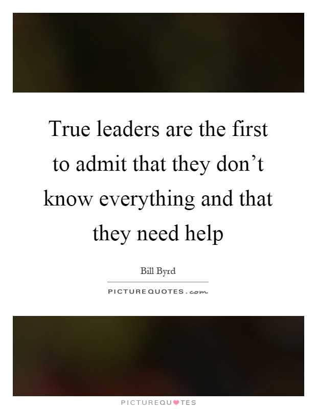True leaders are the first to admit that they don't know everything and that they need help Picture Quote #1
