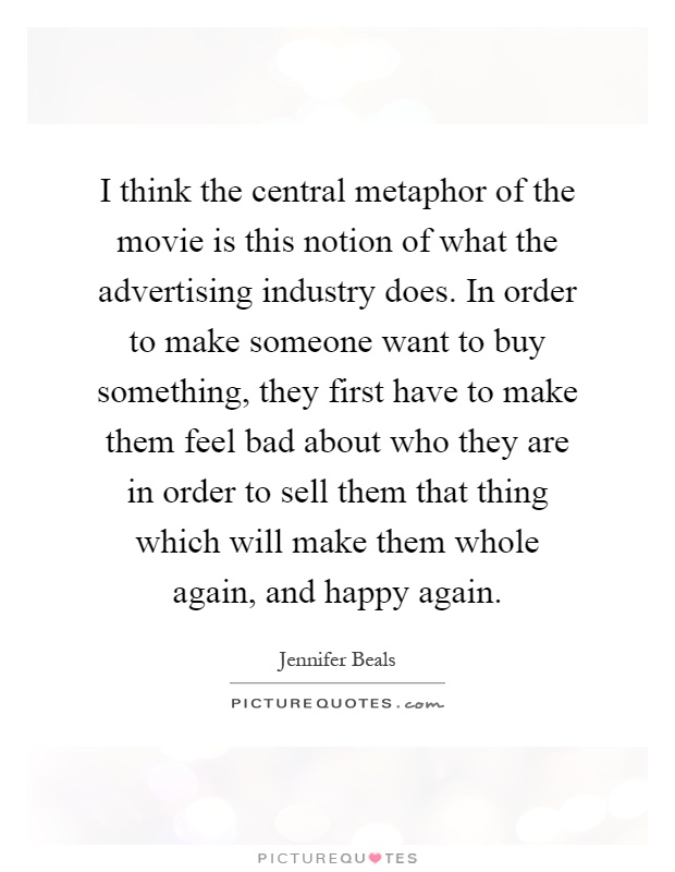 I think the central metaphor of the movie is this notion of what the advertising industry does. In order to make someone want to buy something, they first have to make them feel bad about who they are in order to sell them that thing which will make them whole again, and happy again Picture Quote #1