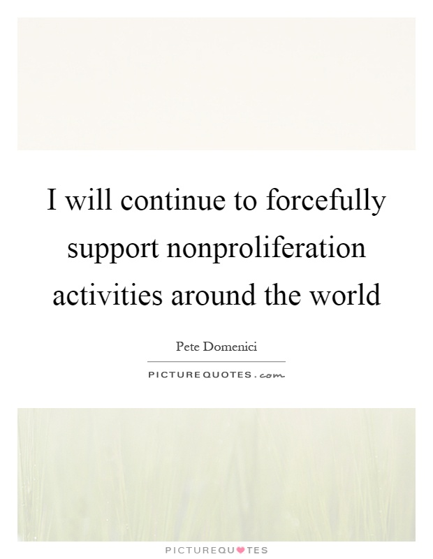 I will continue to forcefully support nonproliferation activities around the world Picture Quote #1