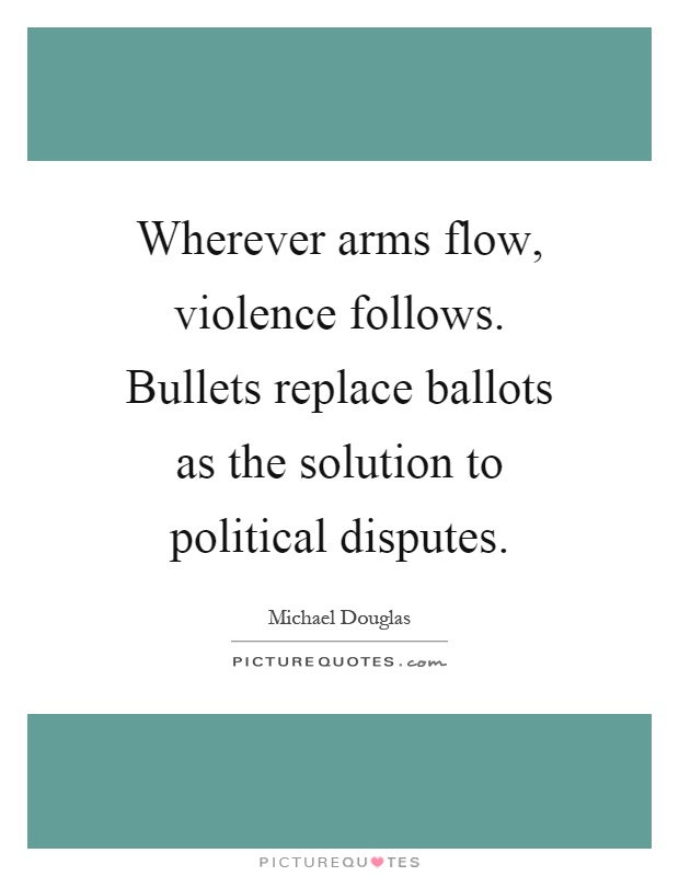 Wherever arms flow, violence follows. Bullets replace ballots as the solution to political disputes Picture Quote #1