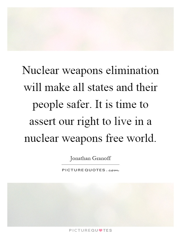 Nuclear weapons elimination will make all states and their people safer. It is time to assert our right to live in a nuclear weapons free world Picture Quote #1