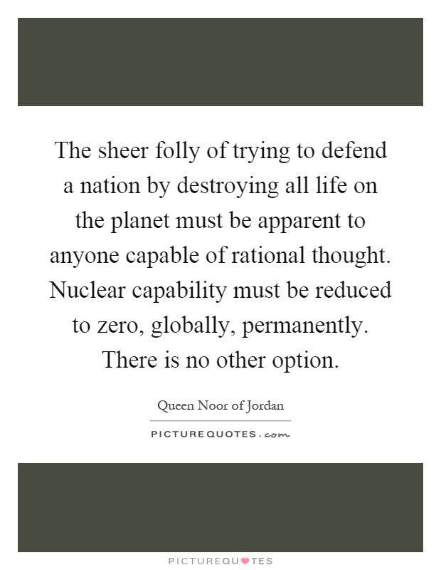 The sheer folly of trying to defend a nation by destroying all life on the planet must be apparent to anyone capable of rational thought. Nuclear capability must be reduced to zero, globally, permanently. There is no other option Picture Quote #1